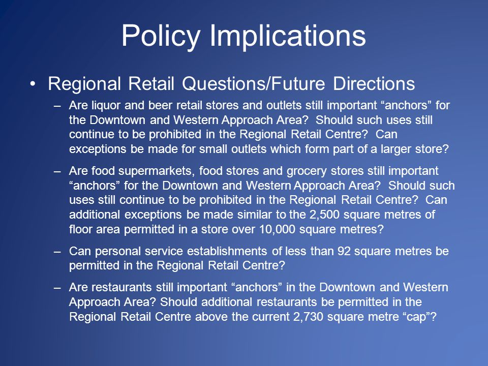 Policy Implications Regional Retail Questions/Future Directions –Are liquor and beer retail stores and outlets still important anchors for the Downtown and Western Approach Area.