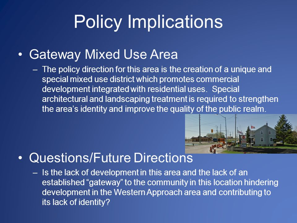 Policy Implications Gateway Mixed Use Area –The policy direction for this area is the creation of a unique and special mixed use district which promotes commercial development integrated with residential uses.