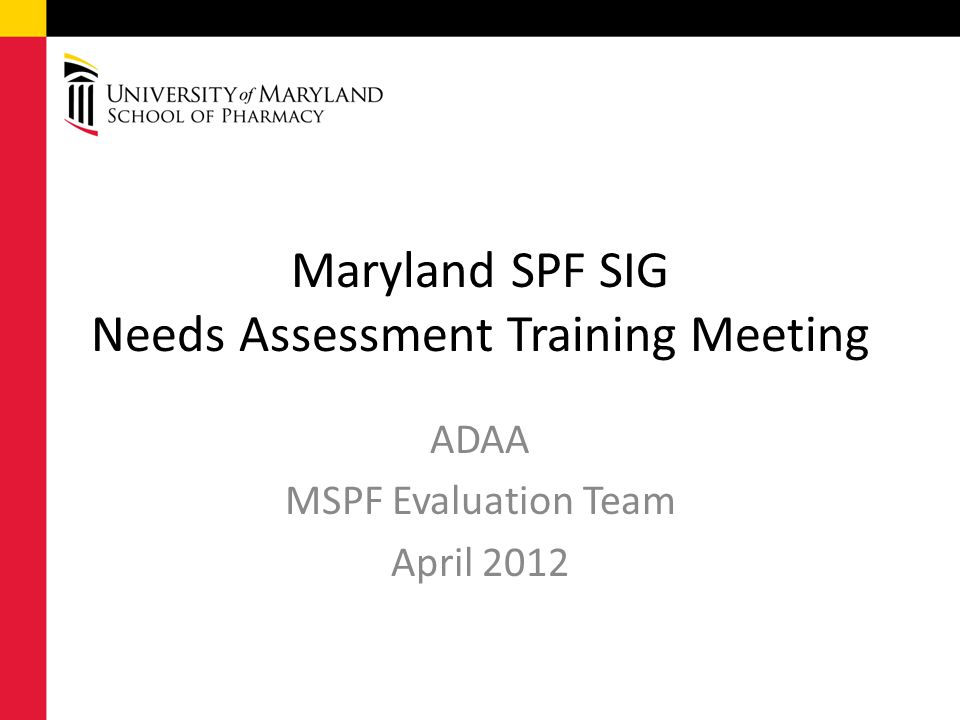 Maryland SPF SIG Needs Assessment Training Meeting ADAA MSPF Evaluation Team April 2012