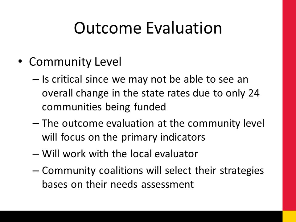 Outcome Evaluation Community Level – Is critical since we may not be able to see an overall change in the state rates due to only 24 communities being funded – The outcome evaluation at the community level will focus on the primary indicators – Will work with the local evaluator – Community coalitions will select their strategies bases on their needs assessment