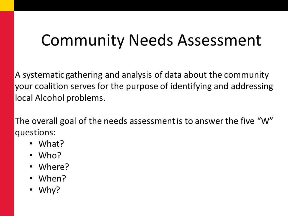 Community Needs Assessment A systematic gathering and analysis of data about the community your coalition serves for the purpose of identifying and addressing local Alcohol problems.