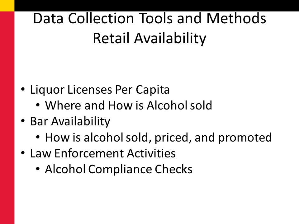 Data Collection Tools and Methods Retail Availability Liquor Licenses Per Capita Where and How is Alcohol sold Bar Availability How is alcohol sold, priced, and promoted Law Enforcement Activities Alcohol Compliance Checks