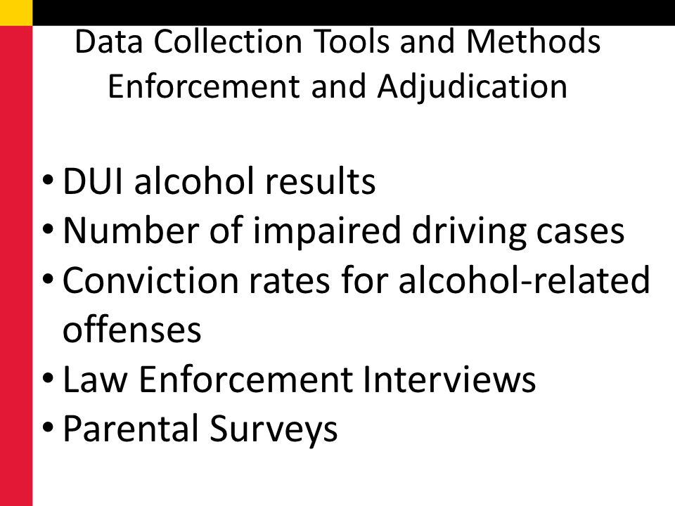 Data Collection Tools and Methods Enforcement and Adjudication DUI alcohol results Number of impaired driving cases Conviction rates for alcohol-related offenses Law Enforcement Interviews Parental Surveys