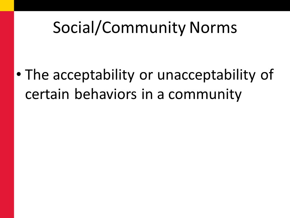 Social/Community Norms The acceptability or unacceptability of certain behaviors in a community