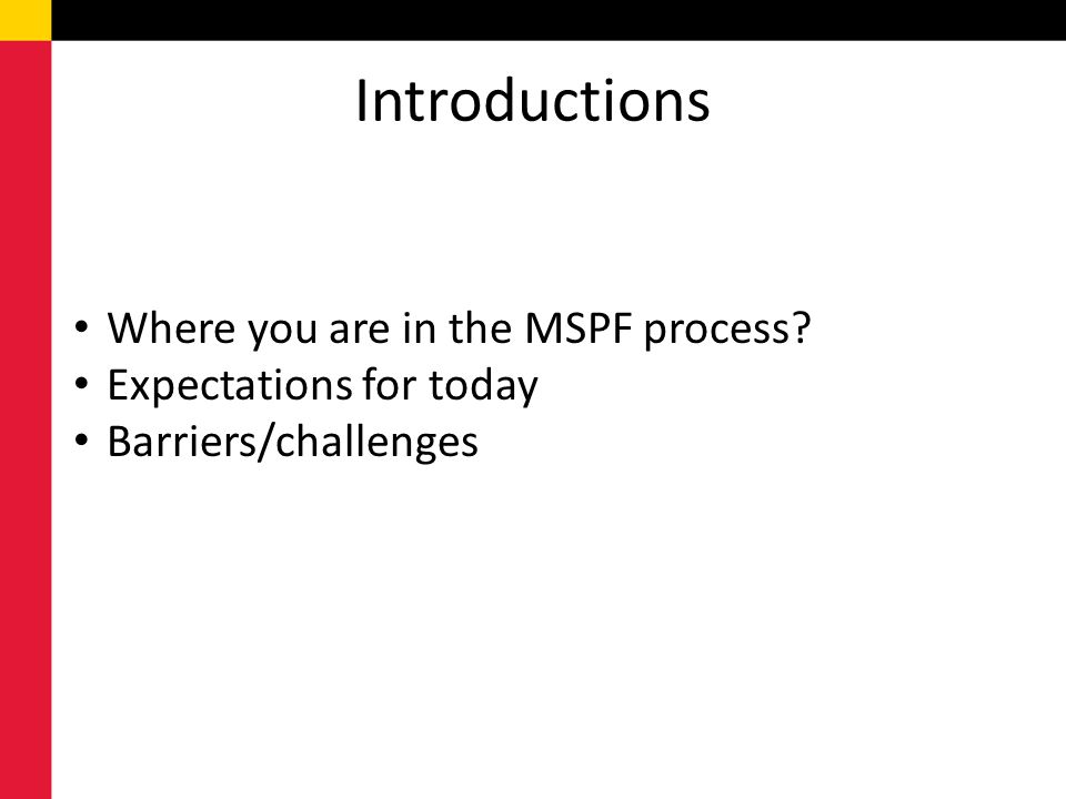 Introductions Where you are in the MSPF process? Expectations for today Barriers/challenges