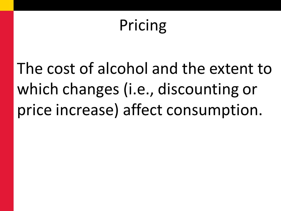 Pricing The cost of alcohol and the extent to which changes (i.e., discounting or price increase) affect consumption.