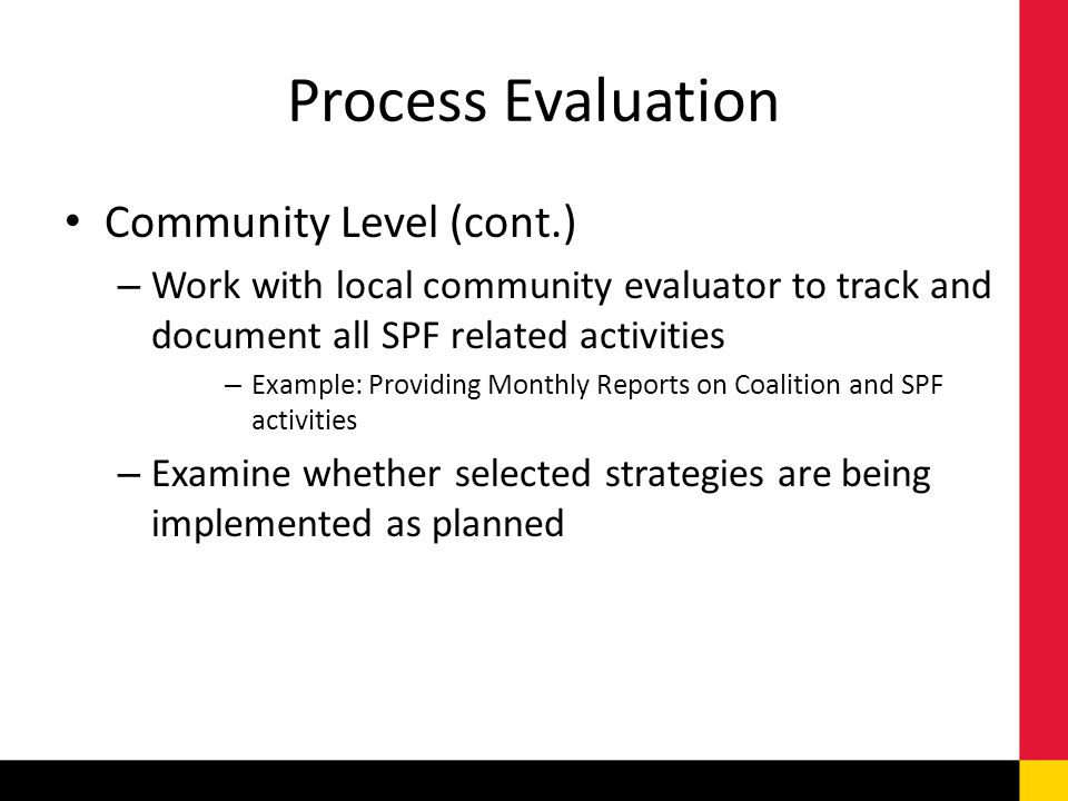 Process Evaluation Community Level (cont.) – Work with local community evaluator to track and document all SPF related activities – Example: Providing Monthly Reports on Coalition and SPF activities – Examine whether selected strategies are being implemented as planned