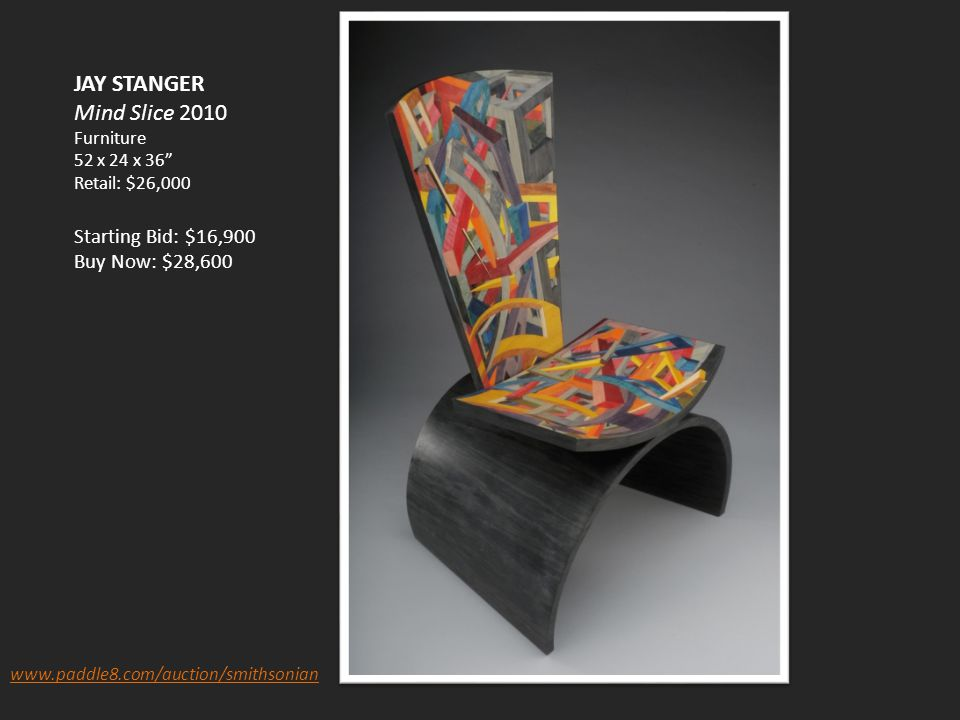 JAY STANGER Mind Slice 2010 Furniture 52 x 24 x 36 Retail: $26,000 Starting Bid: $16,900 Buy Now: $28,600 www.paddle8.com/auction/smithsonian