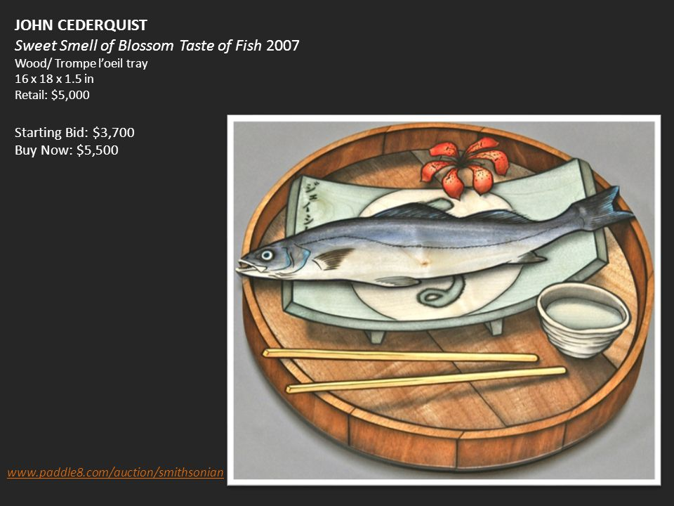 JOHN CEDERQUIST Sweet Smell of Blossom Taste of Fish 2007 Wood/ Trompe l'oeil tray 16 x 18 x 1.5 in Retail: $5,000 Starting Bid: $3,700 Buy Now: $5,500 www.paddle8.com/auction/smithsonian