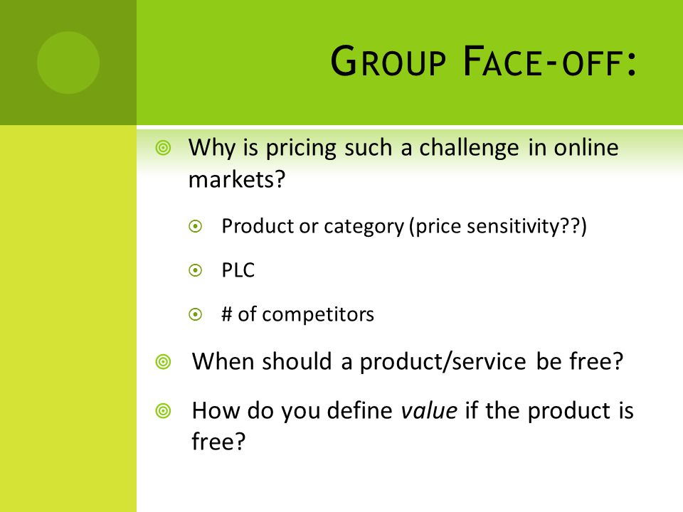 G ROUP F ACE - OFF :  Why is pricing such a challenge in online markets?  Product or category (price sensitivity??)  PLC  # of competitors  When
