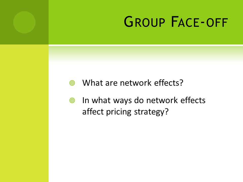 G ROUP F ACE - OFF  What are network effects?  In what ways do network effects affect pricing strategy?