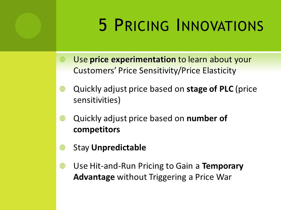 5 P RICING I NNOVATIONS price experimentation  Use price experimentation to learn about your Customers' Price Sensitivity/Price Elasticity stage of P