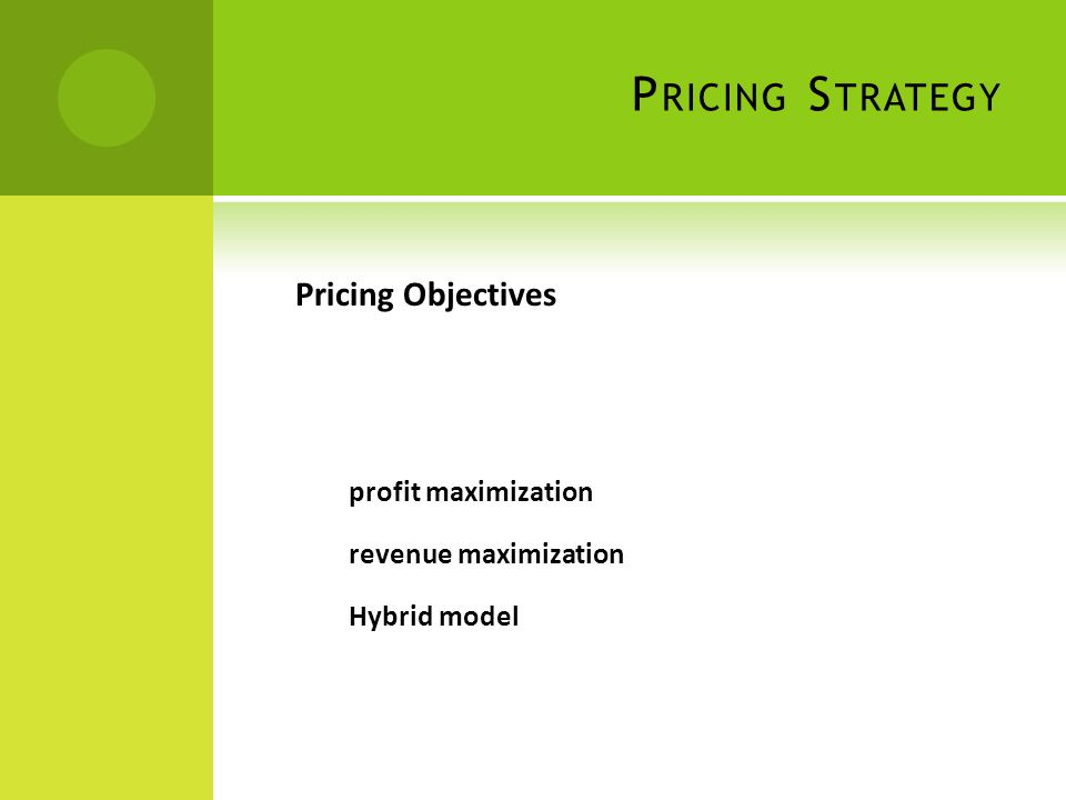P RICING S TRATEGY Pricing Objectives profit maximization revenue maximization Hybrid model