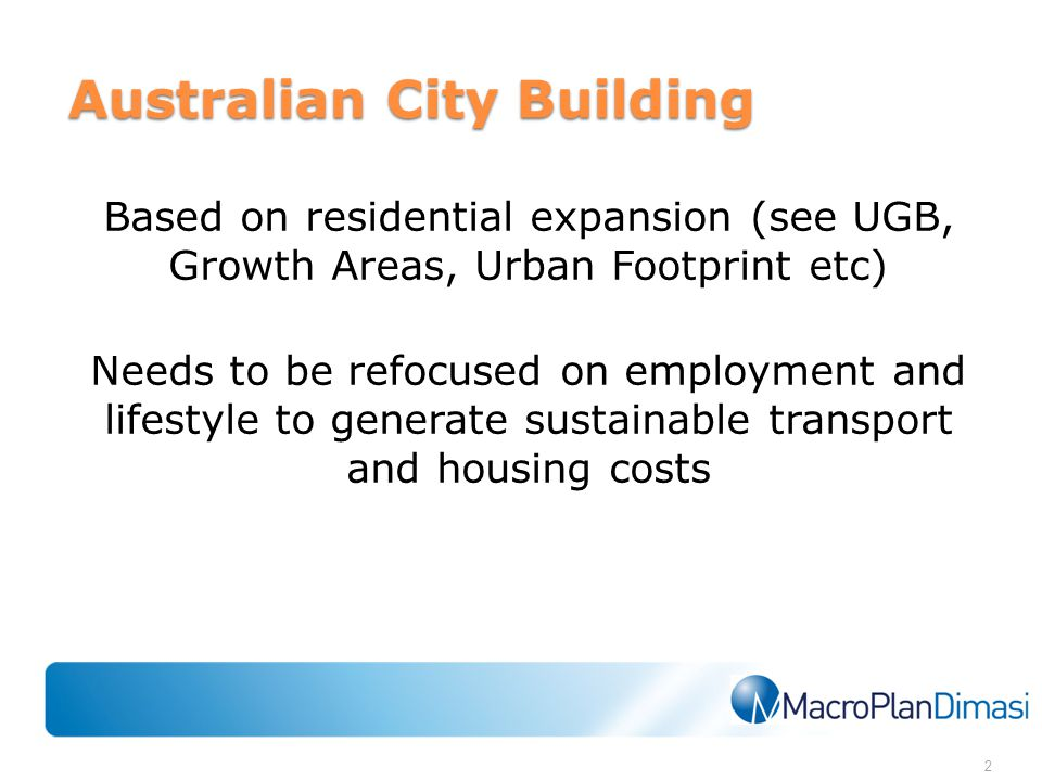 Australian City Building Based on residential expansion (see UGB, Growth Areas, Urban Footprint etc) Needs to be refocused on employment and lifestyle to generate sustainable transport and housing costs 2