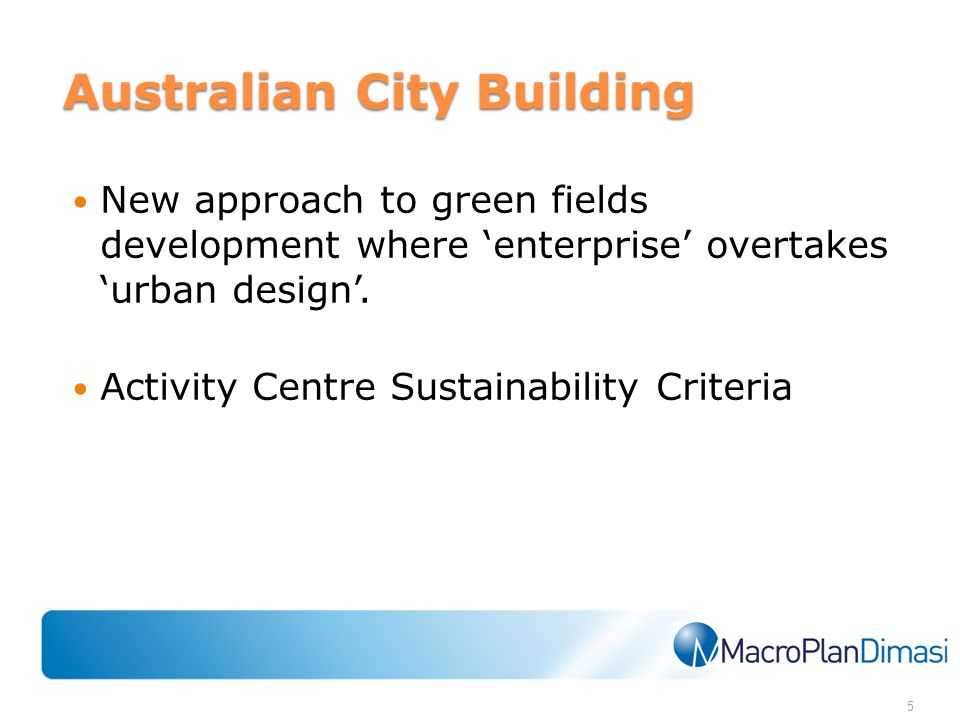 Australian City Building New approach to green fields development where 'enterprise' overtakes 'urban design'. Activity Centre Sustainability Criteria