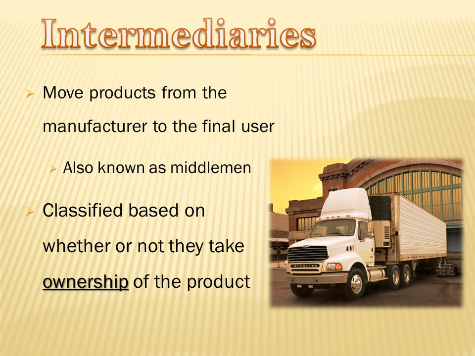  Move products from the manufacturer to the final user  Also known as middlemen ownership  Classified based on whether or not they take ownership of the product
