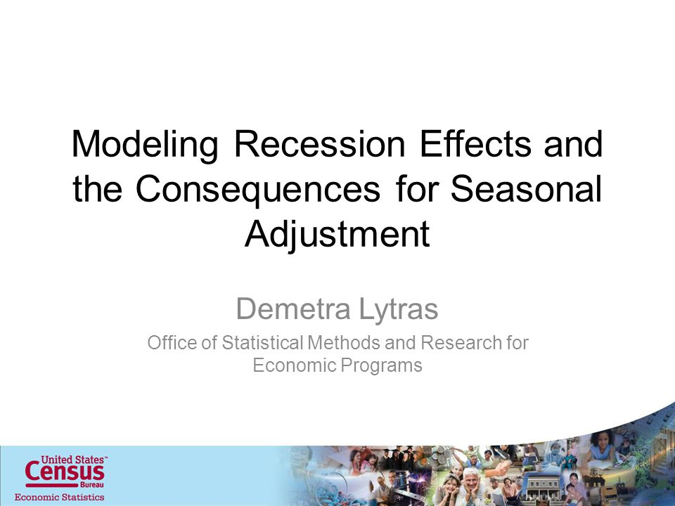 Modeling Recession Effects and the Consequences for Seasonal Adjustment Demetra Lytras Office of Statistical Methods and Research for Economic Programs