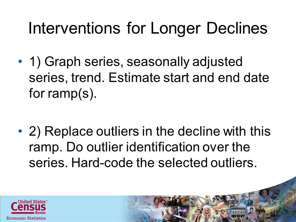 Interventions for Longer Declines 1) Graph series, seasonally adjusted series, trend. Estimate start and end date for ramp(s). 2) Replace outliers in