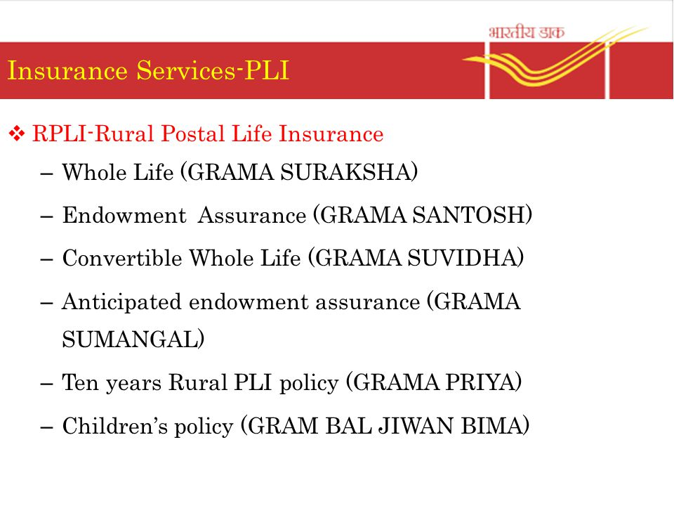 Insurance Services-PLI  RPLI-Rural Postal Life Insurance – Whole Life (GRAMA SURAKSHA) – Endowment Assurance (GRAMA SANTOSH) – Convertible Whole Life (GRAMA SUVIDHA) – Anticipated endowment assurance (GRAMA SUMANGAL) – Ten years Rural PLI policy (GRAMA PRIYA) – Children's policy (GRAM BAL JIWAN BIMA)