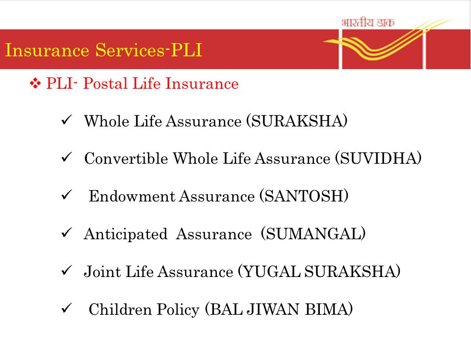 Insurance Services-PLI  PLI- Postal Life Insurance Whole Life Assurance (SURAKSHA) Convertible Whole Life Assurance (SUVIDHA) Endowment Assurance (SANTOSH) Anticipated Assurance (SUMANGAL) Joint Life Assurance (YUGAL SURAKSHA) Children Policy (BAL JIWAN BIMA)