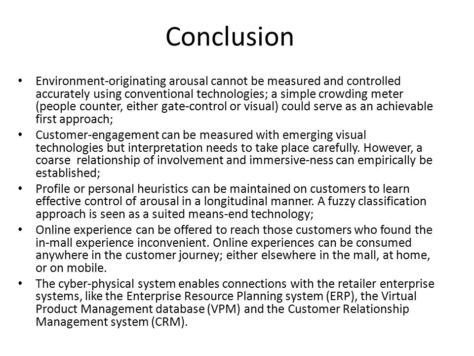 Conclusion Environment-originating arousal cannot be measured and controlled accurately using conventional technologies; a simple crowding meter (people counter, either gate-control or visual) could serve as an achievable first approach; Customer-engagement can be measured with emerging visual technologies but interpretation needs to take place carefully.