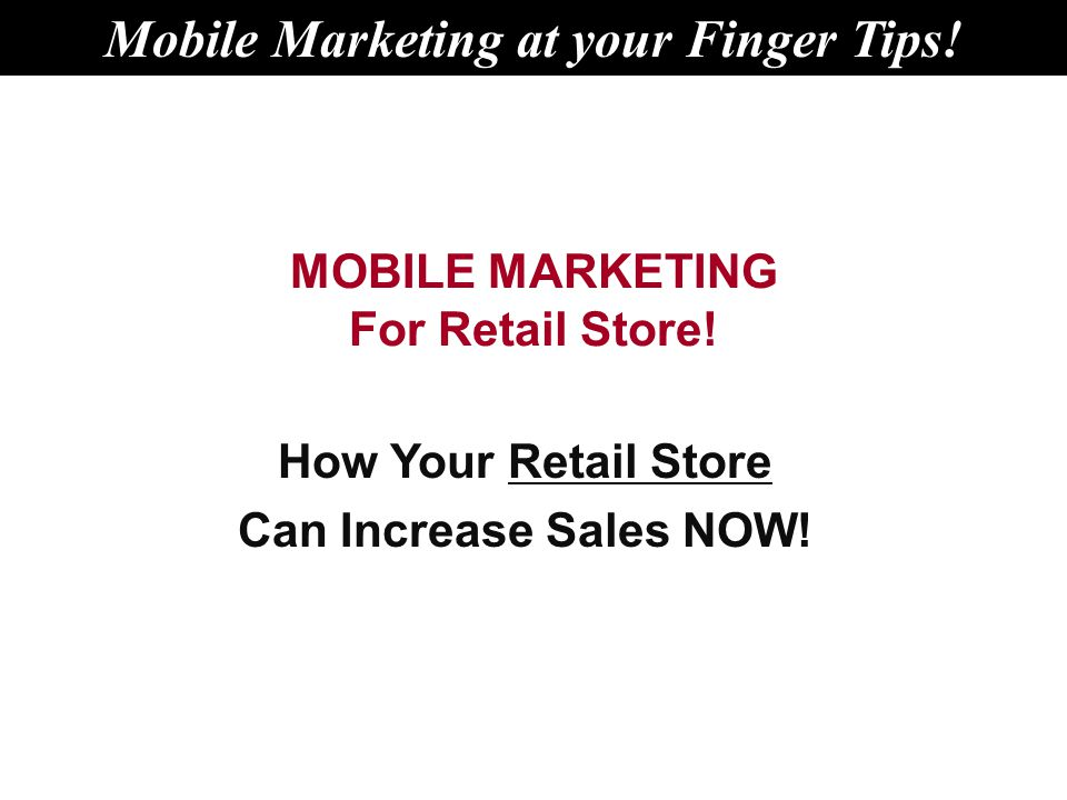 MOBILE MARKETING For Retail Store. How Your Retail Store Can Increase Sales NOW.