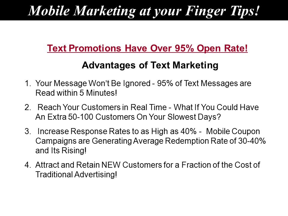 Advantages of Text Marketing 1.Your Message Won't Be Ignored - 95% of Text Messages are Read within 5 Minutes.