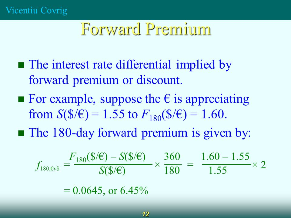 Vicentiu Covrig 12 Forward Premium The interest rate differential implied by forward premium or discount.