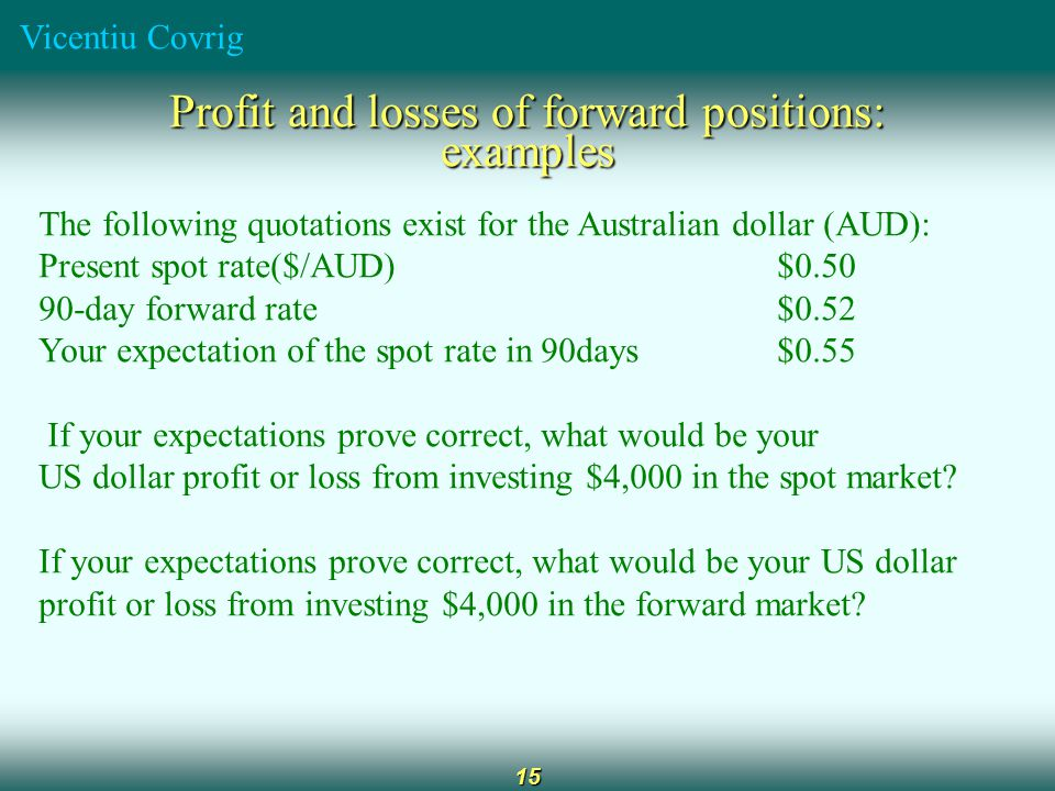 Vicentiu Covrig 15 Profit and losses of forward positions: examples The following quotations exist for the Australian dollar (AUD): Present spot rate($/AUD)$0.50 90-day forward rate$0.52 Your expectation of the spot rate in 90days$0.55 If your expectations prove correct, what would be your US dollar profit or loss from investing $4,000 in the spot market.