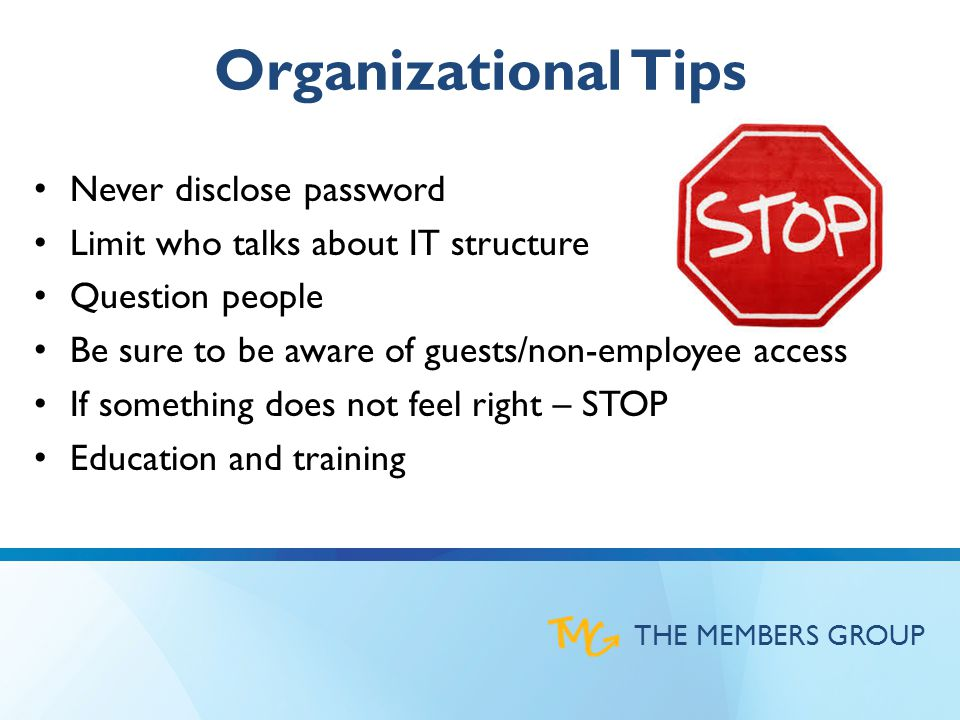 THE MEMBERS GROUP Organizational Tips Never disclose password Limit who talks about IT structure Question people Be sure to be aware of guests/non-employee access If something does not feel right – STOP Education and training