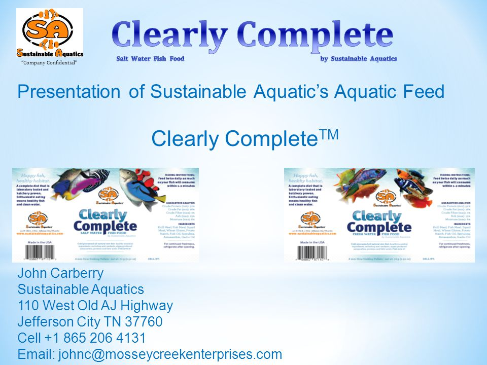 Company Confidential Presentation of Sustainable Aquatic's Aquatic Feed Clearly Complete TM John Carberry Sustainable Aquatics 110 West Old AJ Highway Jefferson City TN 37760 Cell +1 865 206 4131 Email: johnc@mosseycreekenterprises.com