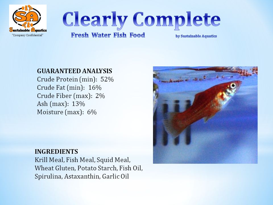 Company Confidential GUARANTEED ANALYSIS Crude Protein (min): 52% Crude Fat (min): 16% Crude Fiber (max): 2% Ash (max): 13% Moisture (max): 6% INGREDIENTS Krill Meal, Fish Meal, Squid Meal, Wheat Gluten, Potato Starch, Fish Oil, Spirulina, Astaxanthin, Garlic Oil