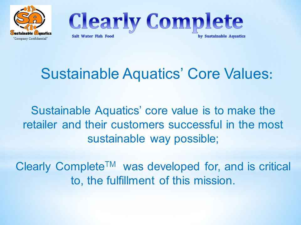 Company Confidential Sustainable Aquatics' core value is to make the retailer and their customers successful in the most sustainable way possible; Clearly Complete TM was developed for, and is critical to, the fulfillment of this mission.