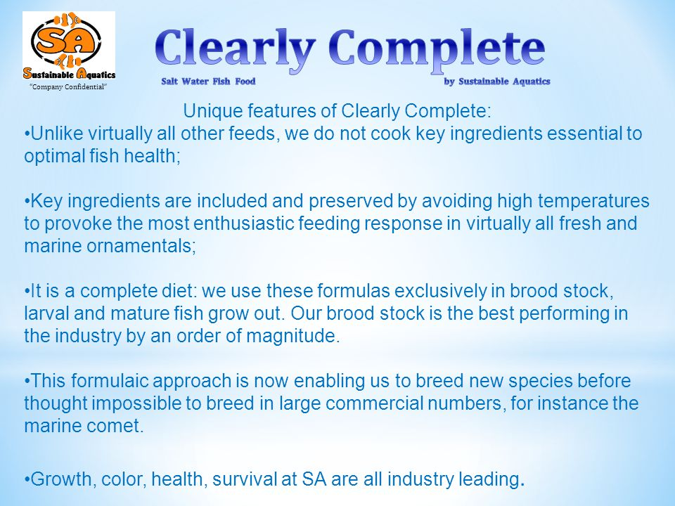 Company Confidential Unique features of Clearly Complete: Unlike virtually all other feeds, we do not cook key ingredients essential to optimal fish health; Key ingredients are included and preserved by avoiding high temperatures to provoke the most enthusiastic feeding response in virtually all fresh and marine ornamentals; It is a complete diet: we use these formulas exclusively in brood stock, larval and mature fish grow out.
