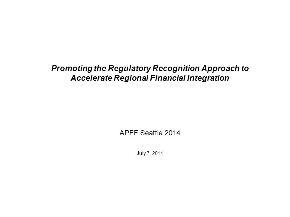 Promoting the Regulatory Recognition Approach to Accelerate Regional Financial Integration APFF Seattle 2014 July 7, 2014