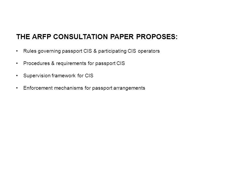 THE ARFP CONSULTATION PAPER PROPOSES: Rules governing passport CIS & participating CIS operators Procedures & requirements for passport CIS Supervision framework for CIS Enforcement mechanisms for passport arrangements