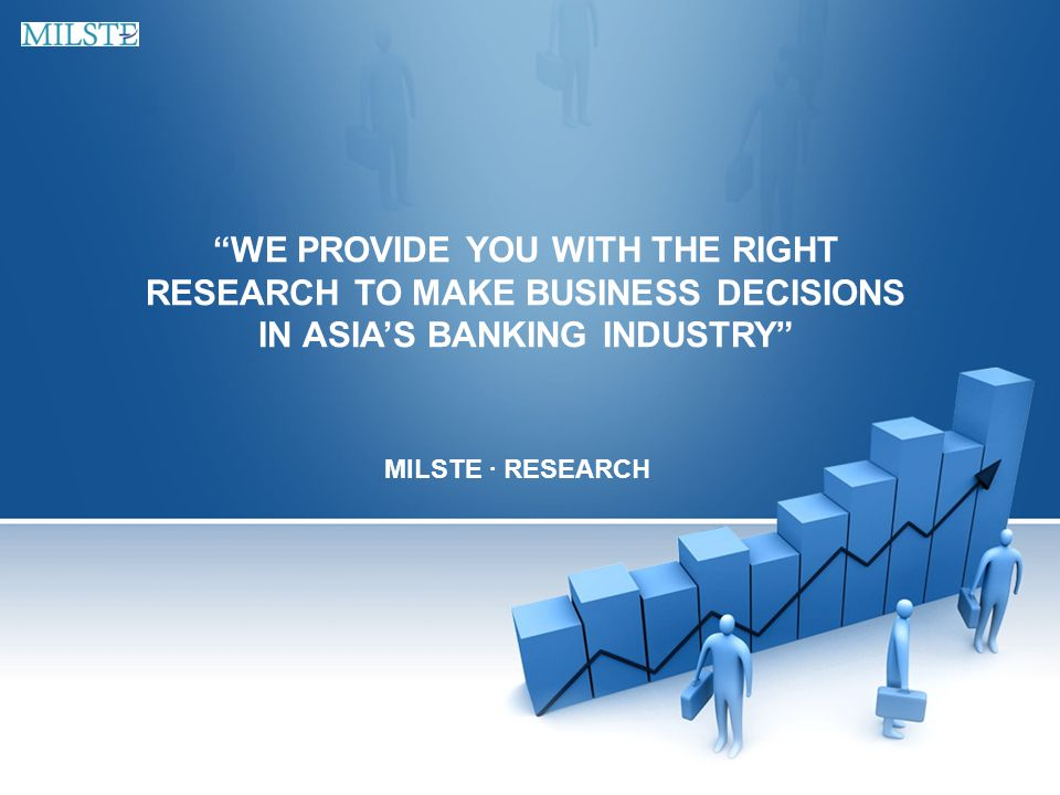 WE PROVIDE YOU WITH THE RIGHT RESEARCH TO MAKE BUSINESS DECISIONS IN ASIA'S BANKING INDUSTRY MILSTE · RESEARCH