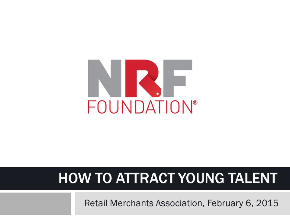 HOW TO ATTRACT YOUNG TALENT Retail Merchants Association, February 6, 2015