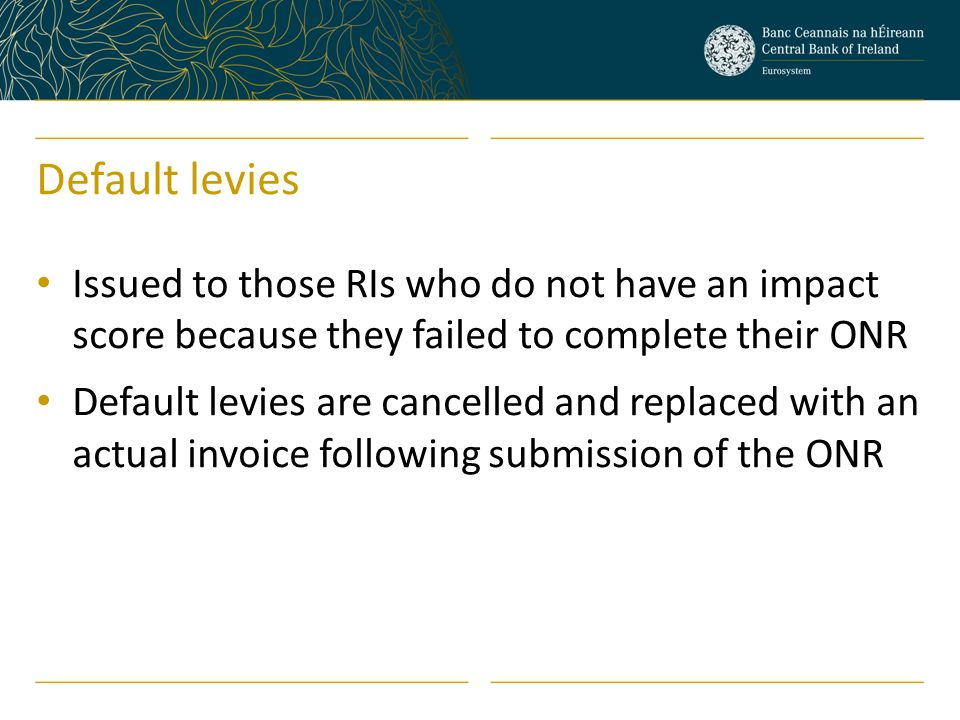 Default levies Issued to those RIs who do not have an impact score because they failed to complete their ONR Default levies are cancelled and replaced with an actual invoice following submission of the ONR