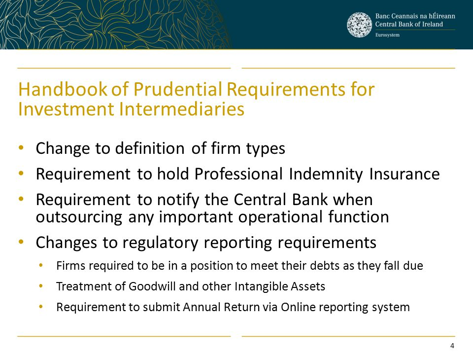 Handbook of Prudential Requirements for Investment Intermediaries Change to definition of firm types Requirement to hold Professional Indemnity Insurance Requirement to notify the Central Bank when outsourcing any important operational function Changes to regulatory reporting requirements Firms required to be in a position to meet their debts as they fall due Treatment of Goodwill and other Intangible Assets Requirement to submit Annual Return via Online reporting system 4