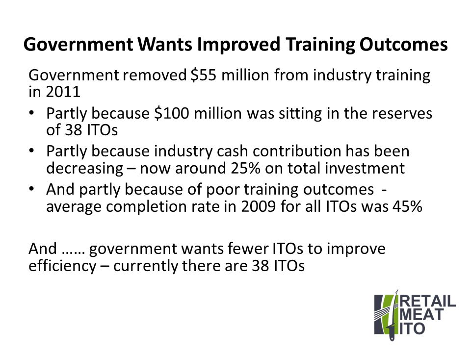 Retail Meat ITO Performance Retail Meat ITO had a 56% completion rate (7 th best across all ITO) Retail Meat ITO 2009&2010 average completion rate was 85% 38% industry cash contribution 2009 Has appropriate cash reserves - $0.5 million Very good performance but …… government wants fewer ITOs to improve efficiency
