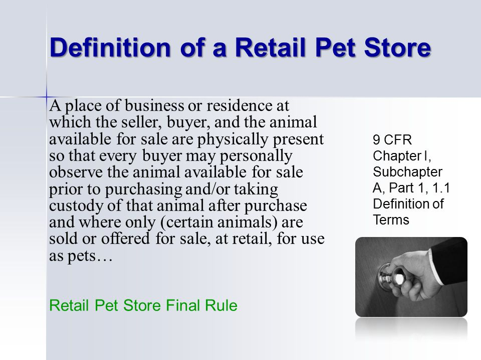 13 9 CFR Chapter I, Subchapter A, Part 1, 1.1 Definition of Terms A place of business or residence at which the seller, buyer, and the animal available for sale are physically present so that every buyer may personally observe the animal available for sale prior to purchasing and/or taking custody of that animal after purchase and where only (certain animals) are sold or offered for sale, at retail, for use as pets… Definition of a Retail Pet Store Retail Pet Store Final Rule