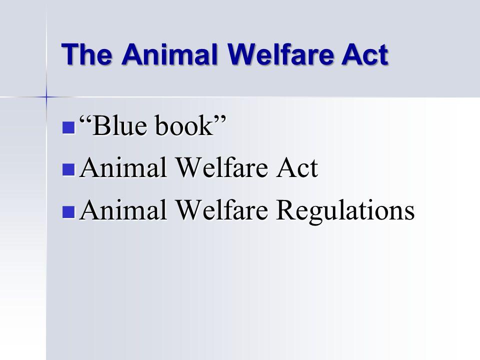 The Animal Welfare Act Blue book Blue book Animal Welfare Act Animal Welfare Act Animal Welfare Regulations Animal Welfare Regulations