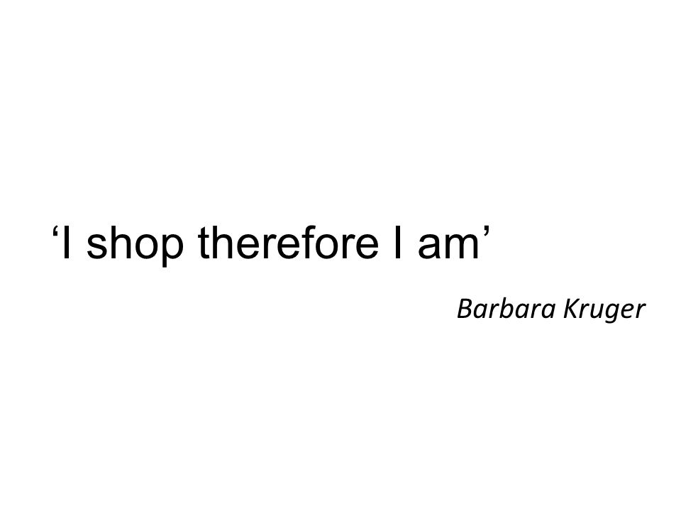 'I shop therefore I am' Barbara Kruger