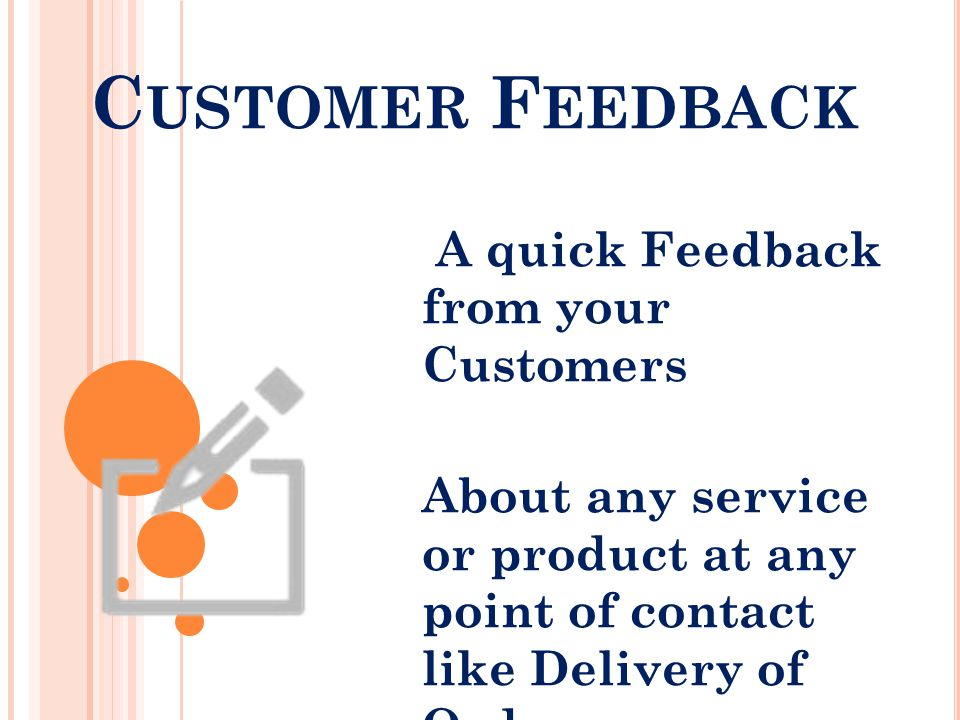 C USTOMER F EEDBACK A quick Feedback from your Customers About any service or product at any point of contact like Delivery of Order.