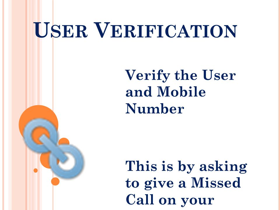 U SER V ERIFICATION Verify the User and Mobile Number This is by asking to give a Missed Call on your number