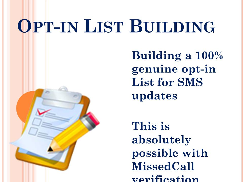 O PT - IN L IST B UILDING Building a 100% genuine opt-in List for SMS updates This is absolutely possible with MissedCall verification before registration.
