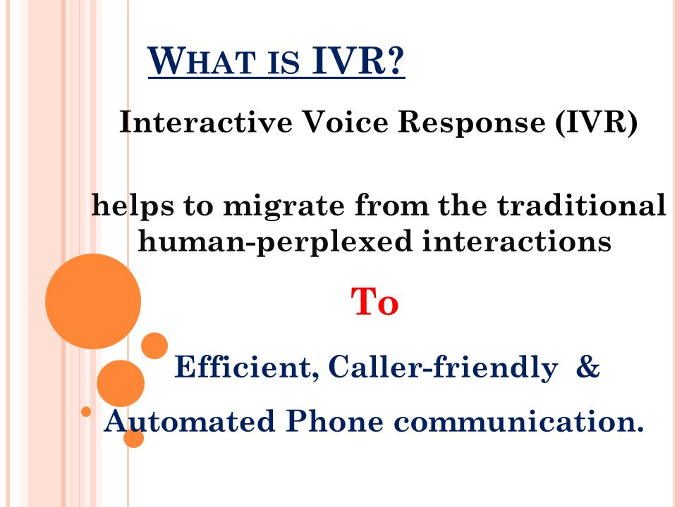 W HAT IS IVR? Interactive Voice Response (IVR) helps to migrate from the traditional human-perplexed interactions To Efficient, Caller-friendly & Auto