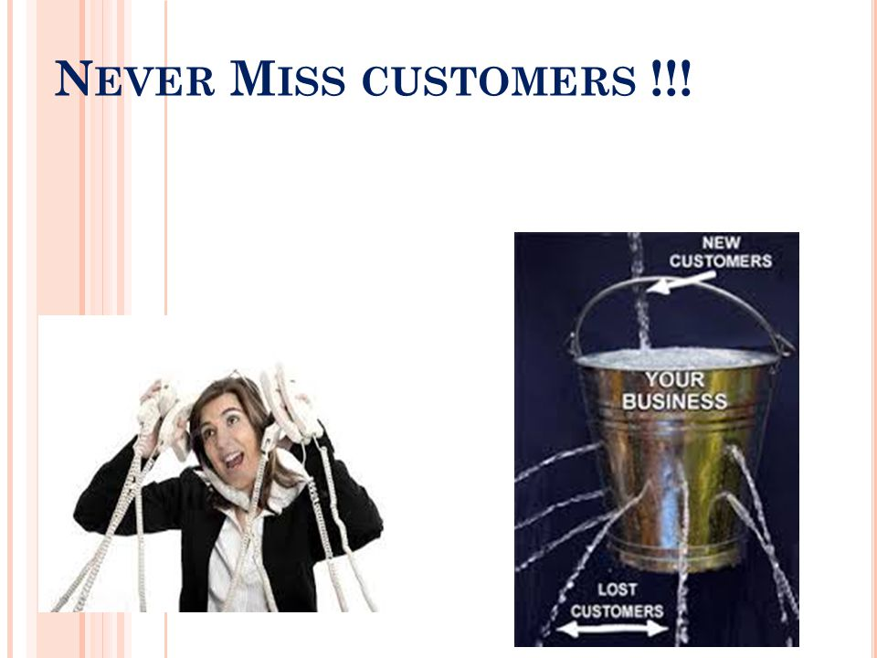 N EVER M ISS CUSTOMERS !!!
