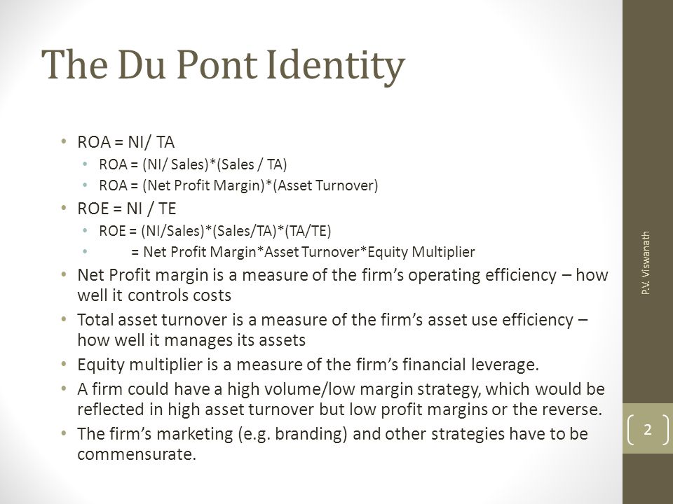 P.V. Viswanath 2 The Du Pont Identity ROA = NI/ TA ROA = (NI/ Sales)*(Sales / TA) ROA = (Net Profit Margin)*(Asset Turnover) ROE = NI / TE ROE = (NI/S